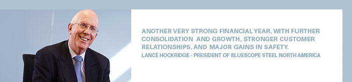 Another very strong financial year, with further consolidation and growth, stronger customer relationships, and major gains in safety. Lance Hockridge - President of BlueScope Steel North America